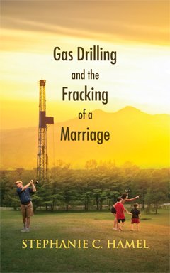 Gas Drilling and the Fracking of a Marriage by Stephanie Hamel